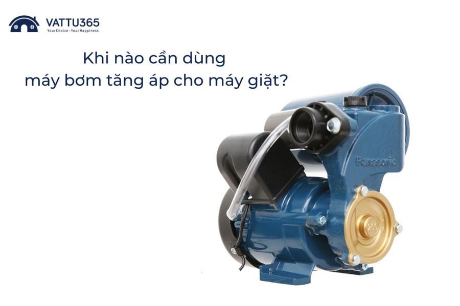 Khi nào thì nên dùng máy bơm tăng áp cho máy giặt?